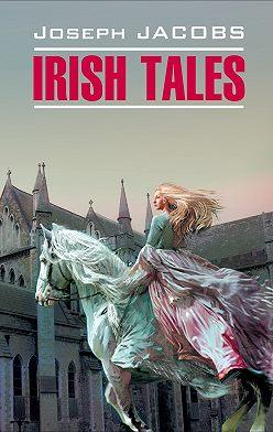 Джозеф Джейкобс - Irish Tales / Ирландские сказки. Книга для чтения на английском языке