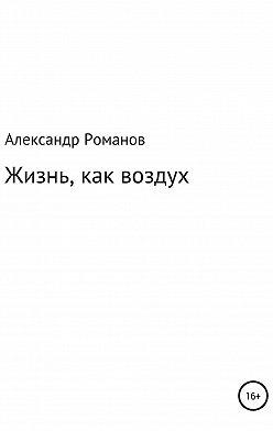 Александр Романов - Жизнь, как воздух