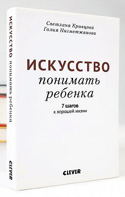 Светлана Кривцова - Искусство понимать ребенка. 7 шагов к хорошей жизни