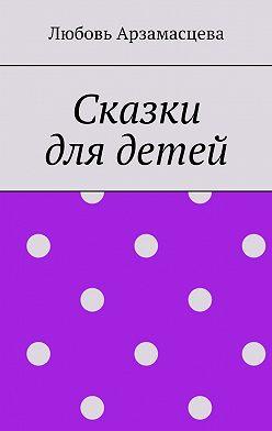 Любовь Арзамасцева - Сказки длядетей