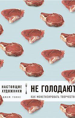 Джеф Гоинс - Настоящие художники не голодают. Как монетизировать творчество