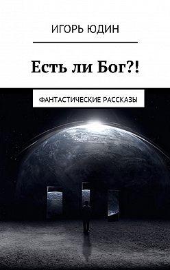 Игорь Юдин - Есть ли Бог?! Фантастические рассказы