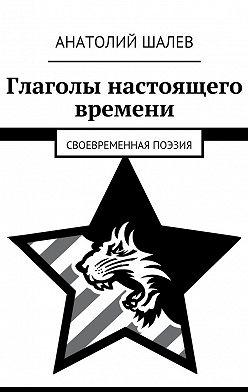 Анатолий Шалев - Глаголы настоящего времени. Своевременная поэзия