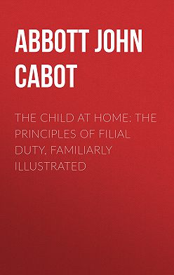 John Abbott - The Child at Home: The Principles of Filial Duty, Familiarly Illustrated