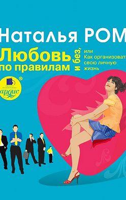 Наталья Ром - Любовь по правилам и без, или Как организовать свою личную жизнь