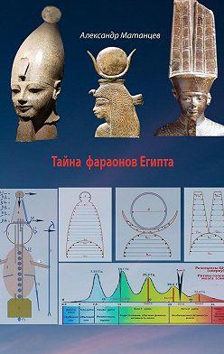 Александр Матанцев - Тайна фараонов Египта