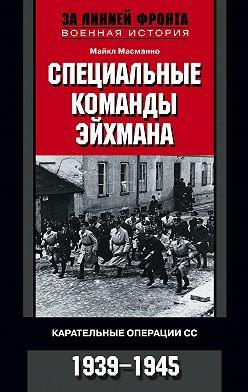 Майкл Масманно - Специальные команды Эйхмана. Карательные операции СС. 1939-1945