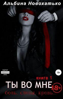 Альбина Новохатько - Ты во мне. Книга 1