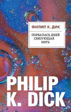 Филип Дик - Порвалась дней связующая нить