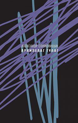 Александр Солженицын - Архипелаг ГУЛАГ, 1918—1956. Опыт художественного исследования. Сокращённое издание.