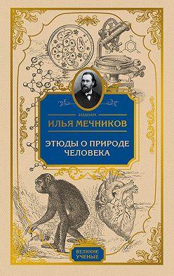 Илья Мечников - Этюды о природе человека