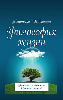 Наталья Шаверина - Философия жизни. Просто осложном. Сборник стихов