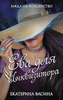 Екатерина Васина - Ева для Инквизитора