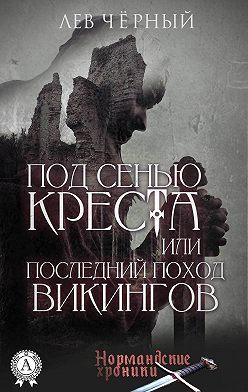 Чёрный Лев - ПОД СЕНЬЮ КРЕСТА или ПОСЛЕДНИЙ ПОХОД ВИКИНГОВ