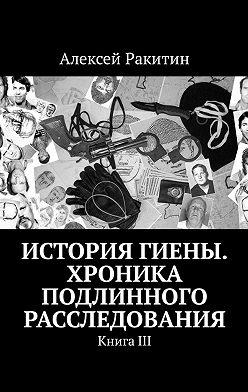 Алексей Ракитин - История Гиены. Хроника неоконченного расследования. КнигаIII