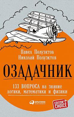 Николай Полуэктов - Озадачник: 133 вопроса на знание логики, математики и физики