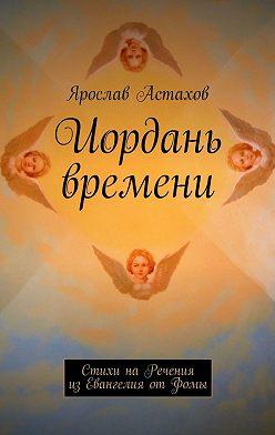 Ярослав Астахов - Иордань времени. Стихи на Речения из Евангелия от Фомы