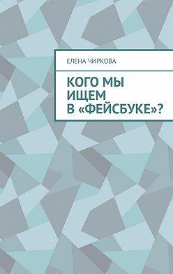 Елена Чиркова - Кого мы ищем в«Фейсбуке»?