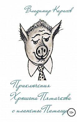 Владимир Карасев - Приключения Хрюшона Пятачкова с планеты Патащак