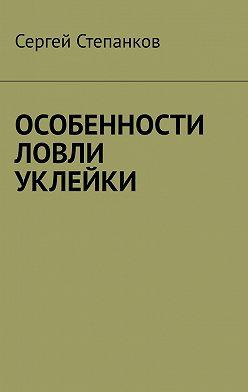 Сергей Степанков - Особенности ловли уклейки