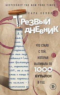 Сара Хепола - Трезвый дневник. Что стало с той, которая выпивала по 1000 бутылок в год