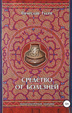 Вячеслав Гусев - Средство от болезней. 9 издание