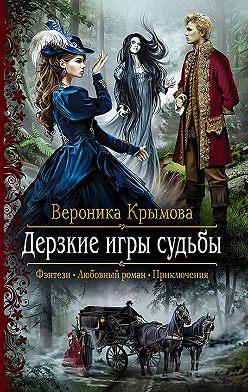 Вероника Крымова - Дерзкие игры судьбы