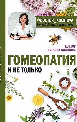 Татьяна Колотова - Гомеопатия и не только