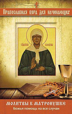 Неустановленный автор - Молитвы к Матронушке. Божья помощь на все случаи