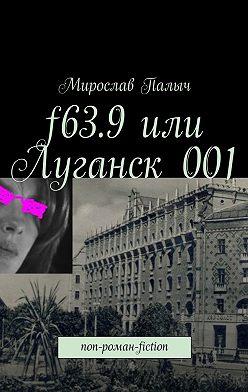 Мирослав Палыч - f63.9или Луганск001. non-роман-fiction