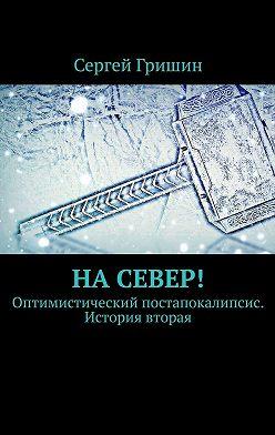 Сергей Гришин - Насевер! Оптимистический постапокалипсис. История вторая