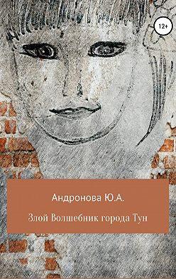 Юлия Андронова - Злой волшебник города Тун