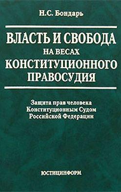 Николай Бондарь - Власть и свобода на весах конституционного правосудия: Защита прав человека Конституционным Судом Российской Федерации