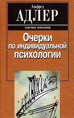Альфред Адлер - Очерки по индивидуальной психологии