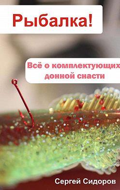 Сергей Сидоров - Всё о комплектующих донной снасти