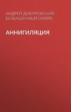 Андрей Днепровский-Безбашенный (A.DNEPR) - Аннигиляция