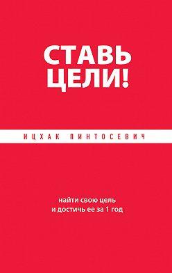 Ицхак Пинтосевич - Ставь цели! Найти свою цель и достичь ее за 1 год