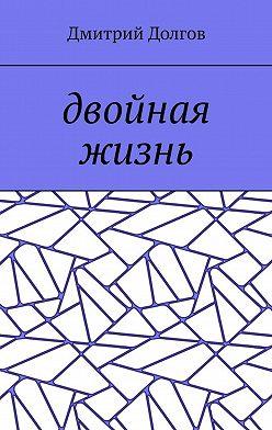 Дмитрий Долгов - Двойная жизнь