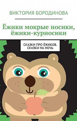 Виктория Бородинова - Ёжики мокрые носики, ёжики-курносики. Сказки про ёжиков. Сказки наночь