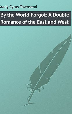 Cyrus Brady - By the World Forgot: A Double Romance of the East and West