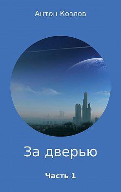 Антон Козлов - За дверью. Часть 1