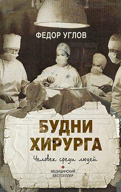 Федор Углов - Будни хирурга. Человек среди людей