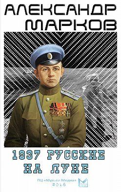 Александр Марков - 1937. Русские на Луне