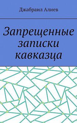 Джабраил Алиев - Запрещенные записки кавказца