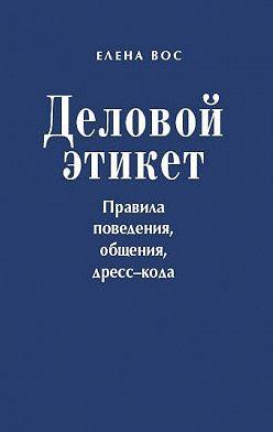 Елена Вос - Деловой этикет. Правила поведения, общения, дресс-кода