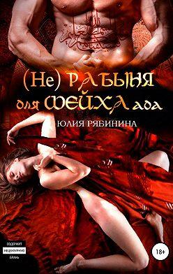 Юлия Рябинина - (Не)рабыня для Шейха ада