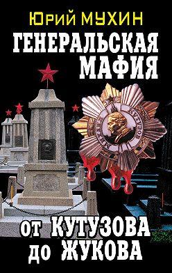 Юрий Мухин - Генеральская мафия – от Кутузова до Жукова