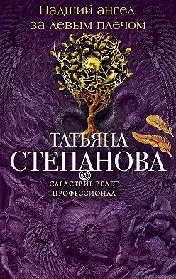 Татьяна Степанова - Падший ангел за левым плечом