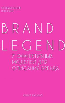 Юлия Броcко - Brand Legend – 7 эффективных моделей для описания бренда
