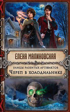 Елена Малиновская - Улицы разбитых артефактов. Череп в холодильнике